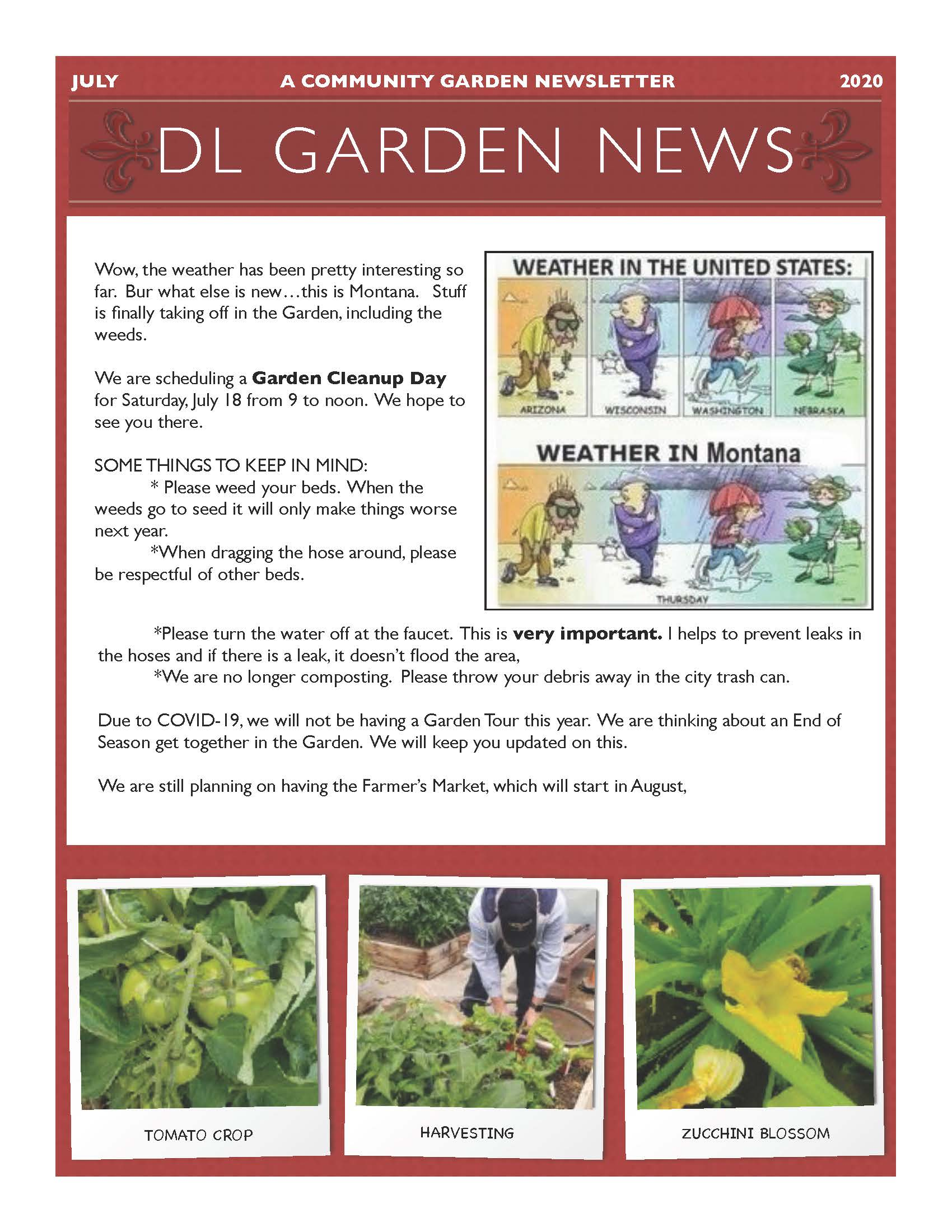 JULY A COMMUNITY GARDEN NEWSLETTER 2020 TOMATO CROP HARVESTING ZUCCHINI BLOSSOM DL GARDEN NEWS Wow, the weather has been pretty interesting so far. Bur what else is new…this is Montana. Stuff is finally taking off in the Garden, including the weeds. We are scheduling a Garden Cleanup Day for Saturday, July 18 from 9 to noon. We hope to see you there. SOME THINGS TO KEEP IN MIND: * Please weed your beds. When the weeds go to seed it will only make things worse next year. *When dragging the hose around, please be respectful of other beds. *Please turn the water off at the faucet. This is very important. I helps to prevent leaks in the hoses and if there is a leak, it doesn't flood the area, *We are no longer composting. Please throw your debris away in the city trash can. Due to COVID-19, we will not be having a Garden Tour this year. We are thinking about an End of Season get together in the Garden. We will keep you updated on this. We are still planning on having the Farmer's Market, which will start in August,